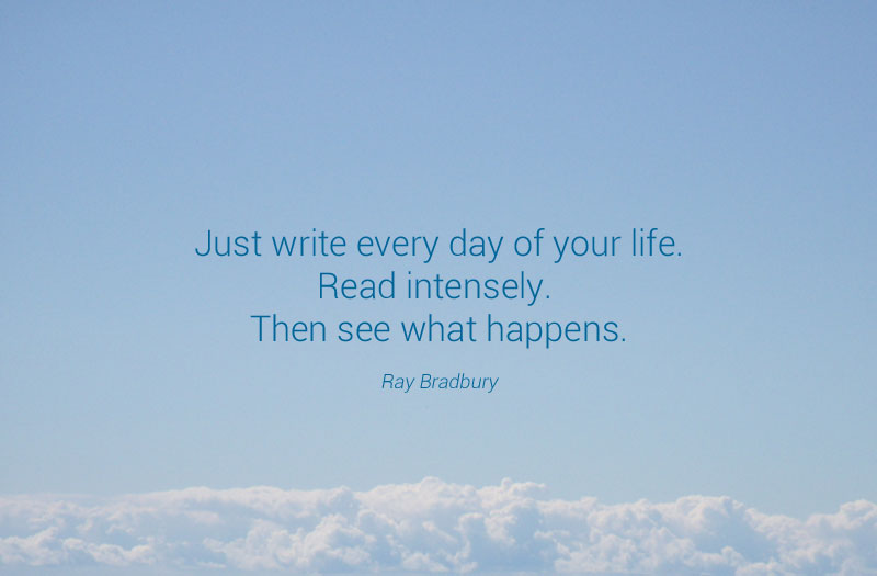 """Just write every day of your life. Read intensely. Then see what happens."" - Ray Bradbury"