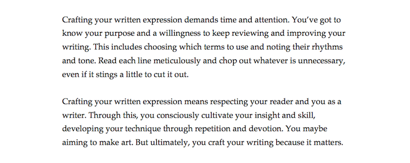 "The image shows two paragraphs of text. The text reads: ""Crafting your written expression demands time and attention. You've got to know your purpose and a willingness to keep reviewing and improving your writing. This includes choosing which terms to use and noting their rhythms and tone. Read each line meticulously and chop out whatever is unnecessary, even if it stings a little to cut it out. Crafting your written expression means respecting your reader and you as a writer. Through this, you consciously cultivate your insight and skill, developing your technique through repetition and devotion. You maybe aiming to make art. But ultimately, you craft your writing because it matters."""