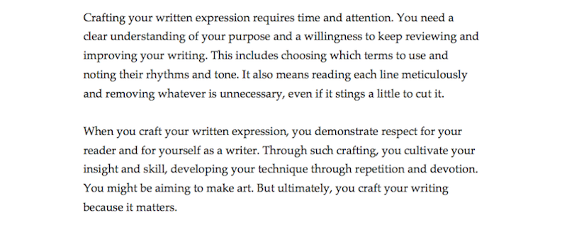 "The revised paragraphs now read: ""Crafting your written expression requires time and attention. You need a clear understanding of your purpose and a willingness to keep reviewing and improving your writing. This includes choosing which terms to use and noting their rhythms and tone. It also means reading each line meticulously and removing whatever is unnecessary, even if it stings a little to cut it. When you craft your written expression, you demonstrate respect for your reader and for yourself as a writer. Through such crafting, you cultivate your insight and skill, developing your technique through repetition and devotion. You might be aiming to make art. But ultimately, you craft your writing because it matters."""
